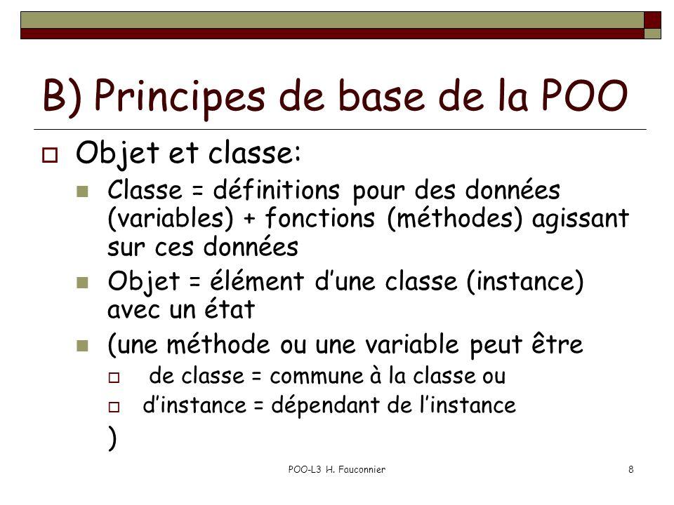 POO-L3 H. Fauconnier8 B) Principes de base de la POO Objet et classe: Classe = définitions pour des données (variables) + fonctions (méthodes) agissan