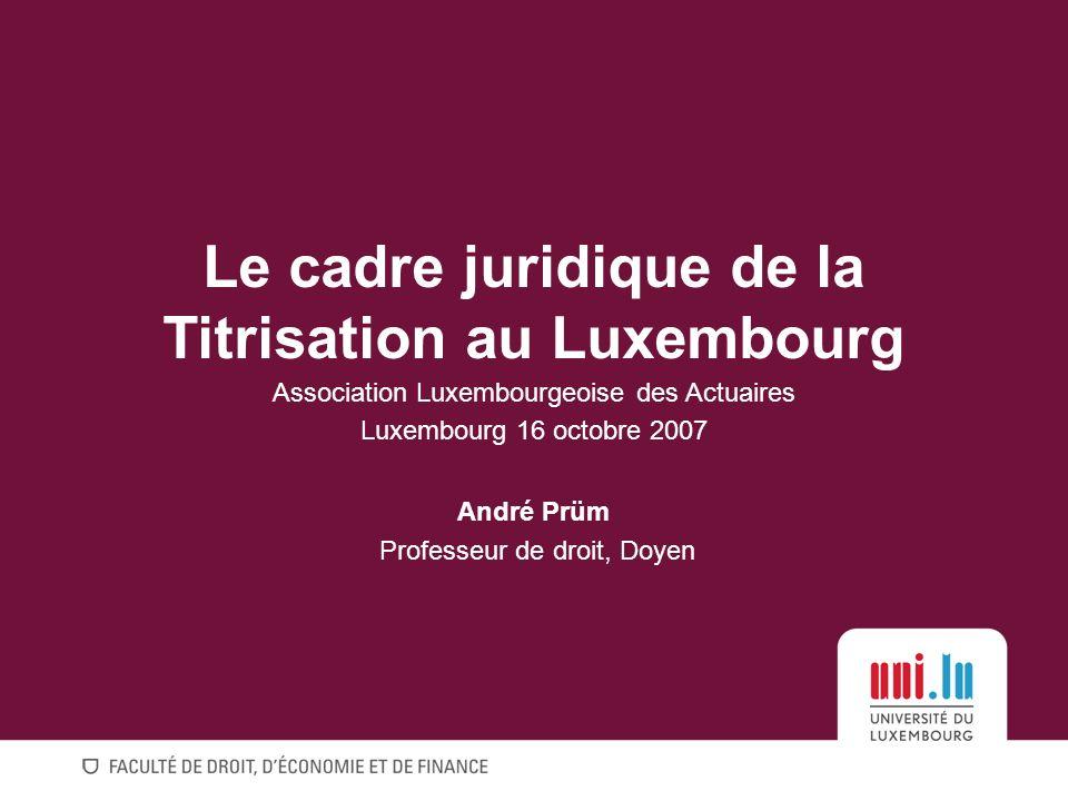 Le cadre juridique de la Titrisation au Luxembourg Association Luxembourgeoise des Actuaires Luxembourg 16 octobre 2007 André Prüm Professeur de droit, Doyen