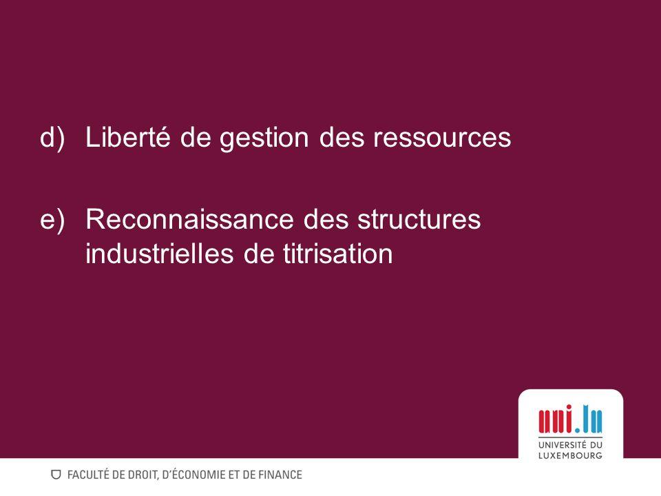 d)Liberté de gestion des ressources e)Reconnaissance des structures industrielles de titrisation