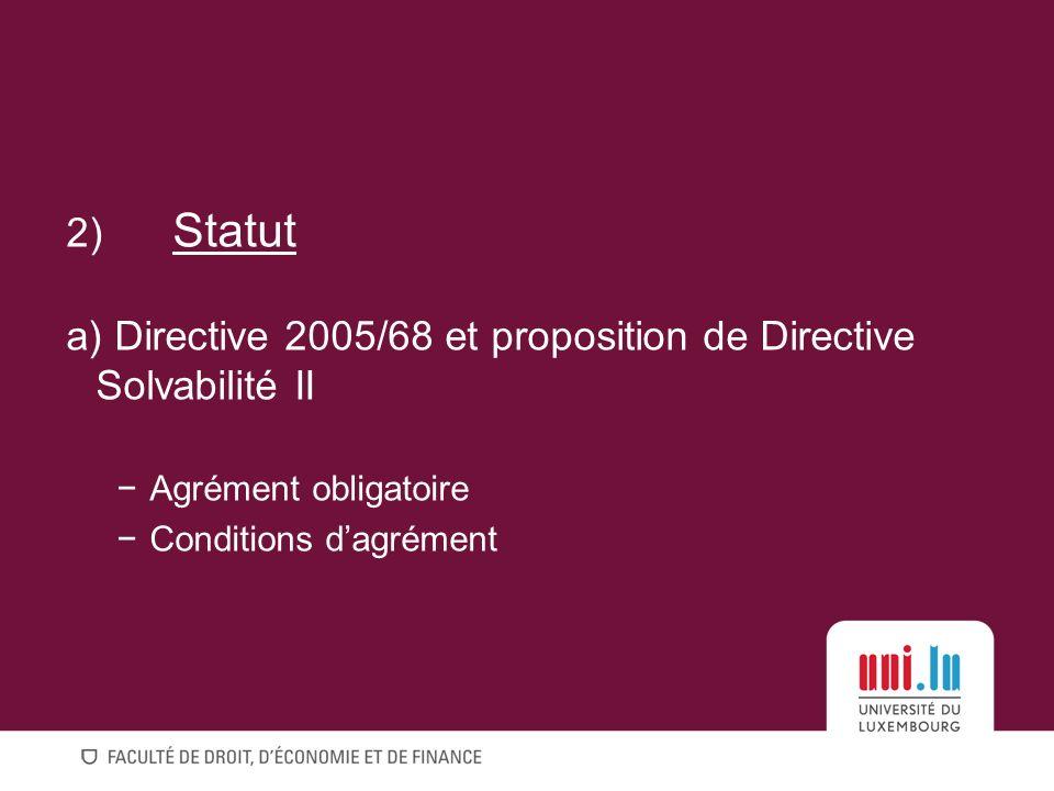 2) Statut a) Directive 2005/68 et proposition de Directive Solvabilité II Agrément obligatoire Conditions dagrément