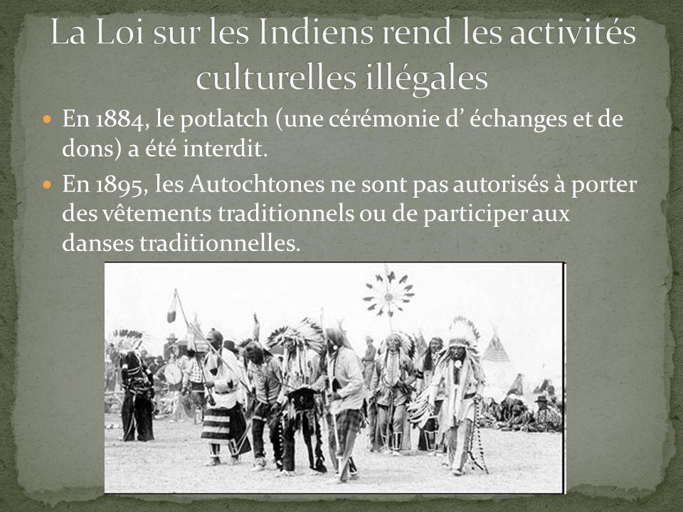 En 1884, le potlatch (une cérémonie d échanges et de dons) a été interdit. En 1895, les Autochtones ne sont pas autorisés à porter des vêtements tradi
