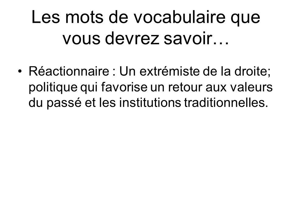 Les mots de vocabulaire que vous devrez savoir… Réactionnaire : Un extrémiste de la droite; politique qui favorise un retour aux valeurs du passé et l