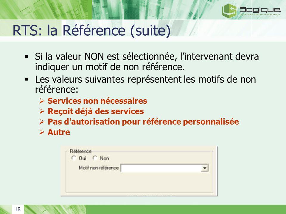 18 RTS: la Référence (suite) Si la valeur NON est sélectionnée, lintervenant devra indiquer un motif de non référence. Les valeurs suivantes représent