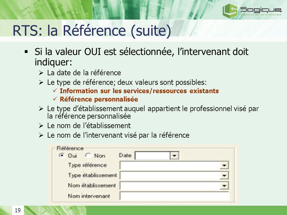 19 RTS: la Référence (suite) Si la valeur OUI est sélectionnée, lintervenant doit indiquer: La date de la référence Le type de référence; deux valeurs