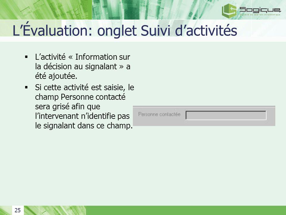 25 LÉvaluation: onglet Suivi dactivités Lactivité « Information sur la décision au signalant » a été ajoutée. Si cette activité est saisie, le champ P