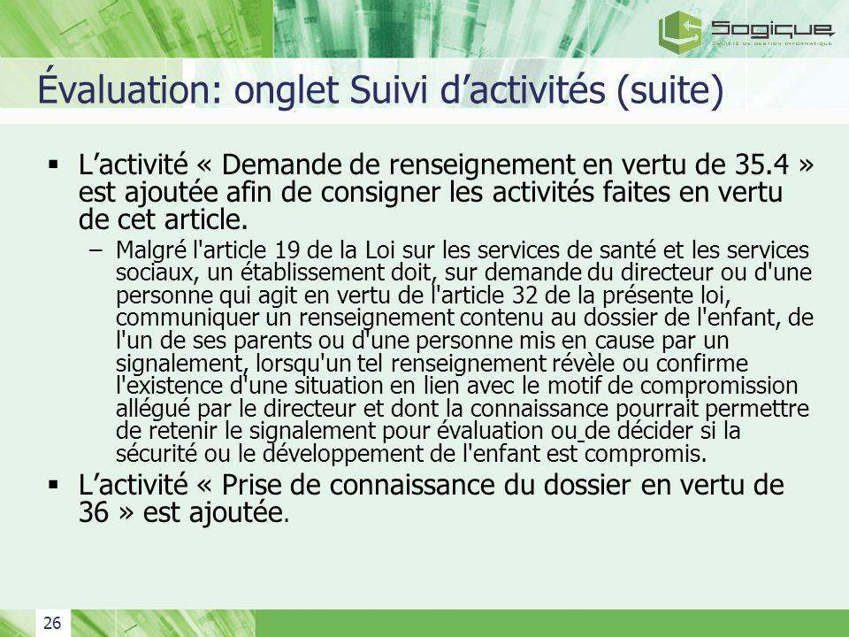 26 Évaluation: onglet Suivi dactivités (suite) Lactivité « Demande de renseignement en vertu de 35.4 » est ajoutée afin de consigner les activités fai