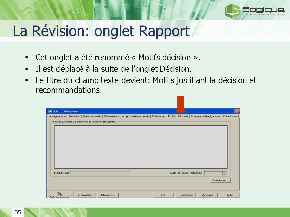 35 La Révision: onglet Rapport Cet onglet a été renommé « Motifs décision ». Il est déplacé à la suite de longlet Décision. Le titre du champ texte de