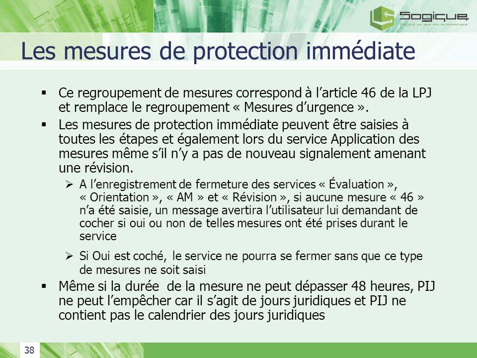 38 Les mesures de protection immédiate Ce regroupement de mesures correspond à larticle 46 de la LPJ et remplace le regroupement « Mesures durgence ».