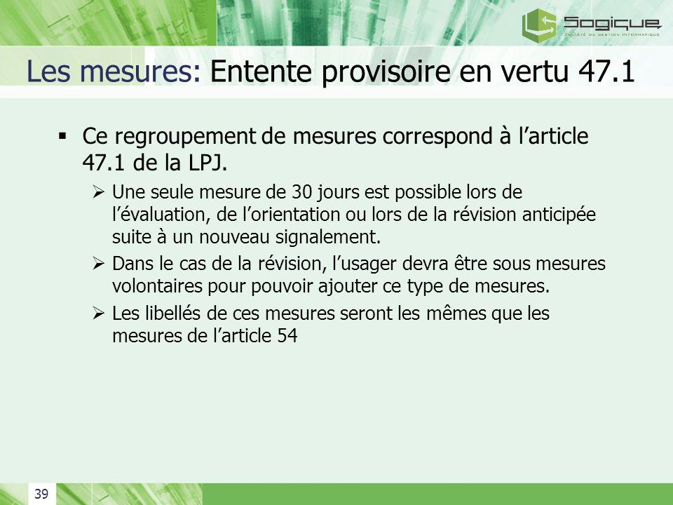 39 Les mesures: Entente provisoire en vertu 47.1 Ce regroupement de mesures correspond à larticle 47.1 de la LPJ. Une seule mesure de 30 jours est pos