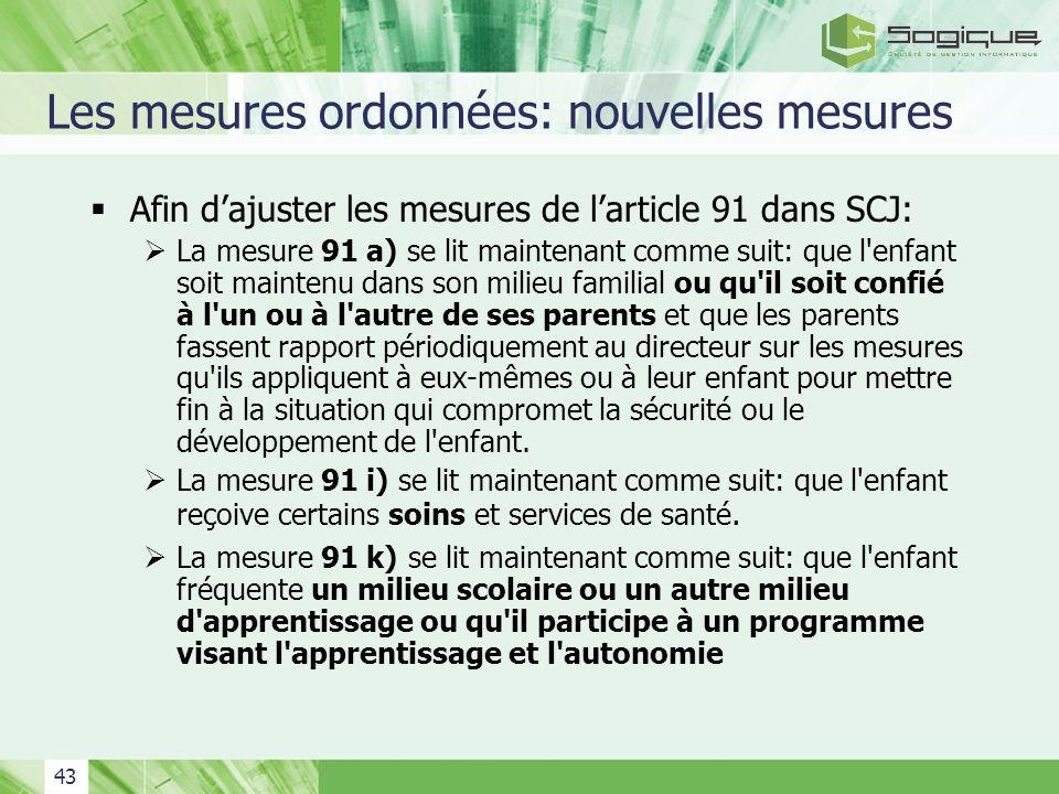 43 Les mesures ordonnées: nouvelles mesures Afin dajuster les mesures de larticle 91 dans SCJ: La mesure 91 a) se lit maintenant comme suit: que l'enf