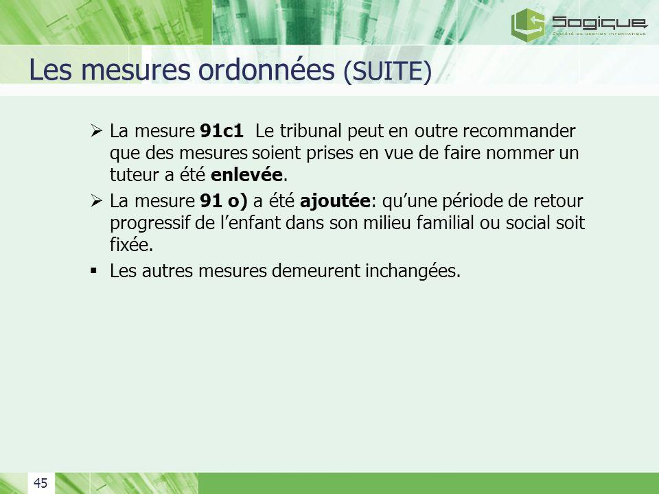 45 Les mesures ordonnées (SUITE) La mesure 91c1 Le tribunal peut en outre recommander que des mesures soient prises en vue de faire nommer un tuteur a