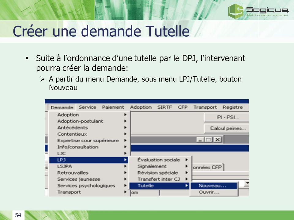 54 Créer une demande Tutelle Suite à lordonnance dune tutelle par le DPJ, lintervenant pourra créer la demande: A partir du menu Demande, sous menu LP