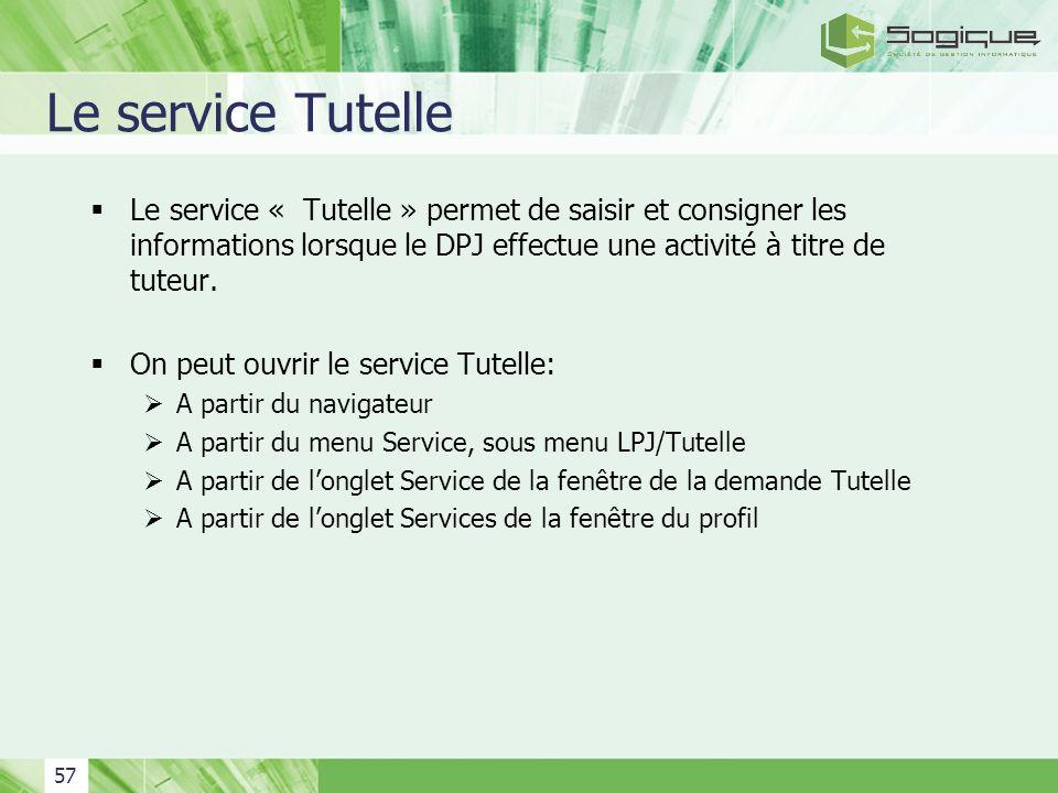 57 Le service Tutelle Le service « Tutelle » permet de saisir et consigner les informations lorsque le DPJ effectue une activité à titre de tuteur. On