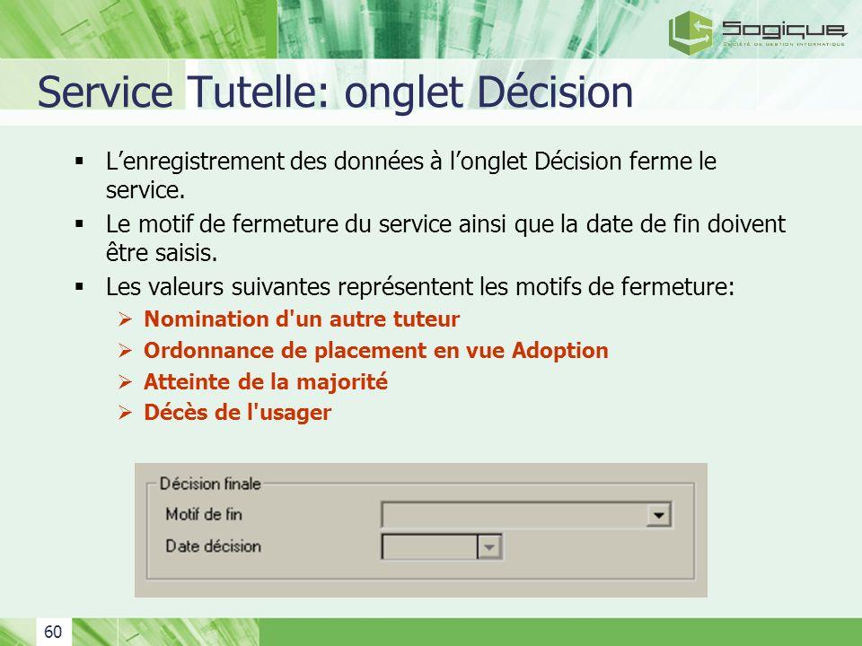 60 Service Tutelle: onglet Décision Lenregistrement des données à longlet Décision ferme le service. Le motif de fermeture du service ainsi que la dat