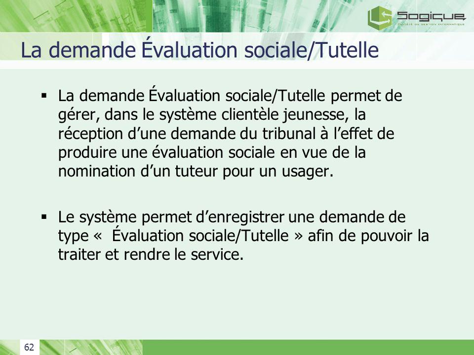 62 La demande Évaluation sociale/Tutelle La demande Évaluation sociale/Tutelle permet de gérer, dans le système clientèle jeunesse, la réception dune