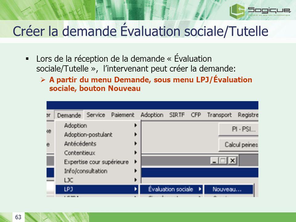 63 Créer la demande Évaluation sociale/Tutelle Lors de la réception de la demande « Évaluation sociale/Tutelle », lintervenant peut créer la demande: