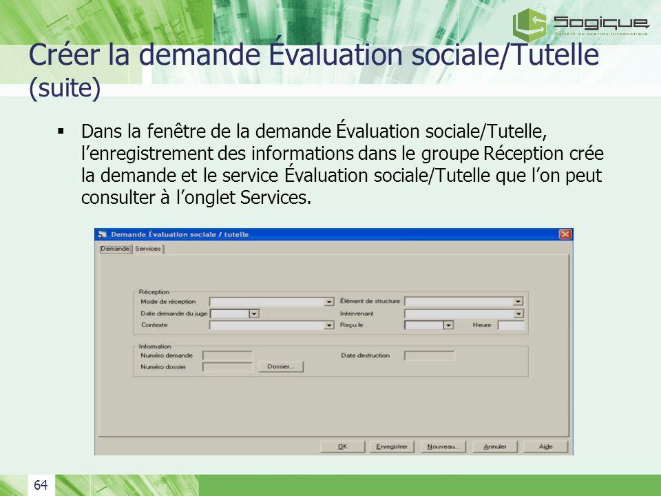 64 Créer la demande Évaluation sociale/Tutelle (suite) Dans la fenêtre de la demande Évaluation sociale/Tutelle, lenregistrement des informations dans
