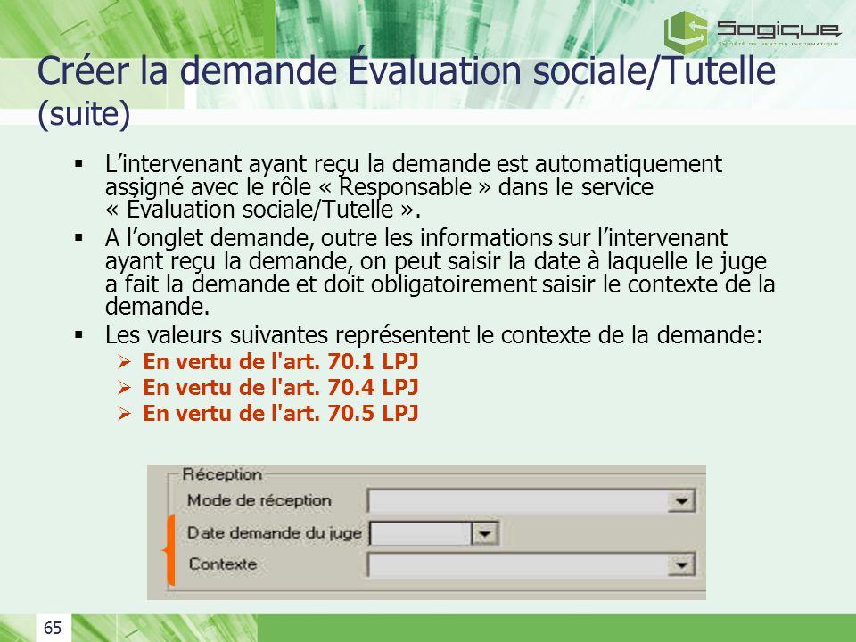 65 Créer la demande Évaluation sociale/Tutelle (suite) Lintervenant ayant reçu la demande est automatiquement assigné avec le rôle « Responsable » dan