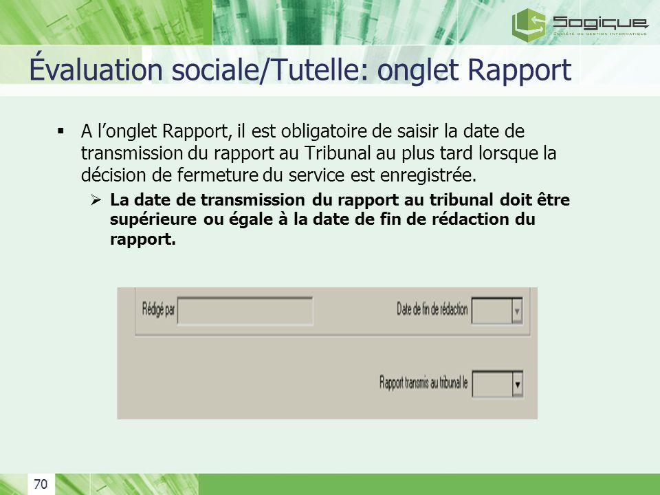 70 Évaluation sociale/Tutelle: onglet Rapport A longlet Rapport, il est obligatoire de saisir la date de transmission du rapport au Tribunal au plus t