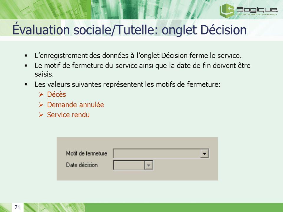 71 Évaluation sociale/Tutelle: onglet Décision Lenregistrement des données à longlet Décision ferme le service. Le motif de fermeture du service ainsi