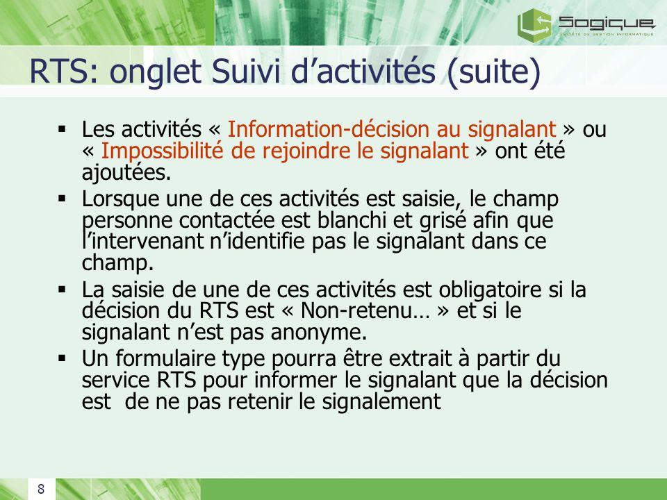 8 RTS: onglet Suivi dactivités (suite) Les activités « Information-décision au signalant » ou « Impossibilité de rejoindre le signalant » ont été ajou