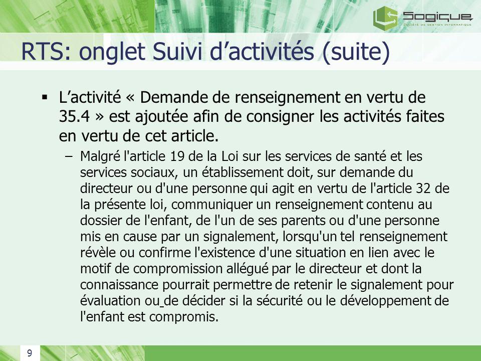 9 RTS: onglet Suivi dactivités (suite) Lactivité « Demande de renseignement en vertu de 35.4 » est ajoutée afin de consigner les activités faites en v