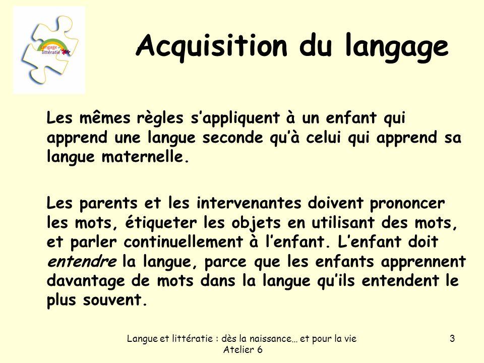 Langue et littératie : dès la naissance… et pour la vie Atelier 6 3 Acquisition du langage Les mêmes règles sappliquent à un enfant qui apprend une la