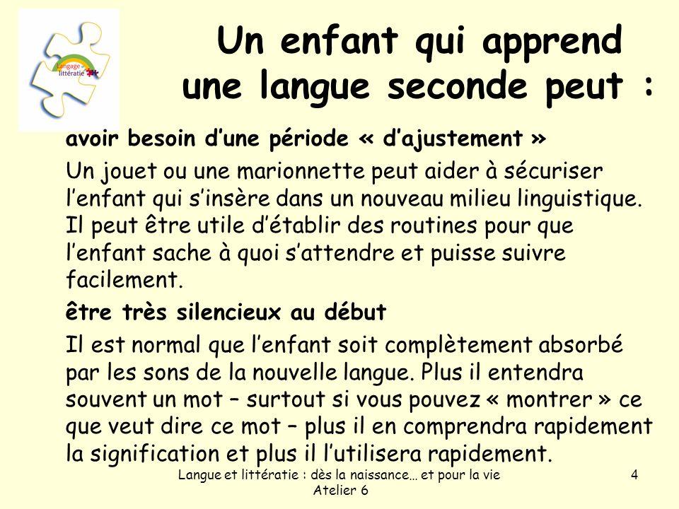 Langue et littératie : dès la naissance… et pour la vie Atelier 6 4 Un enfant qui apprend une langue seconde peut : avoir besoin dune période « dajust