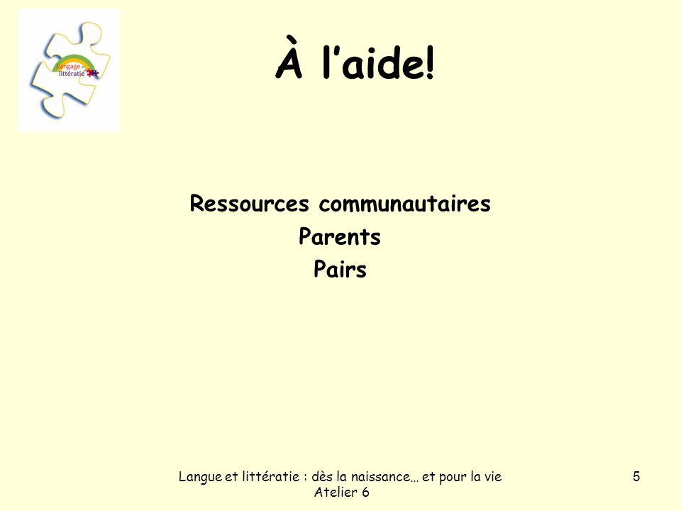 Langue et littératie : dès la naissance… et pour la vie Atelier 6 5 À laide! Ressources communautaires Parents Pairs