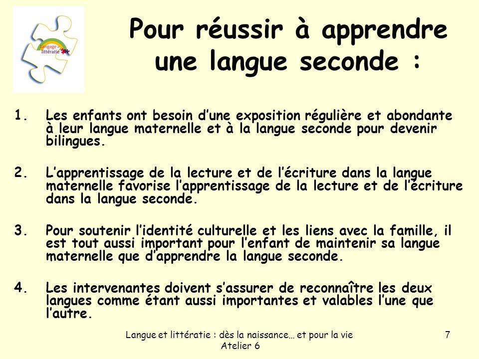 Langue et littératie : dès la naissance… et pour la vie Atelier 6 7 Pour réussir à apprendre une langue seconde : 1.Les enfants ont besoin dune exposi