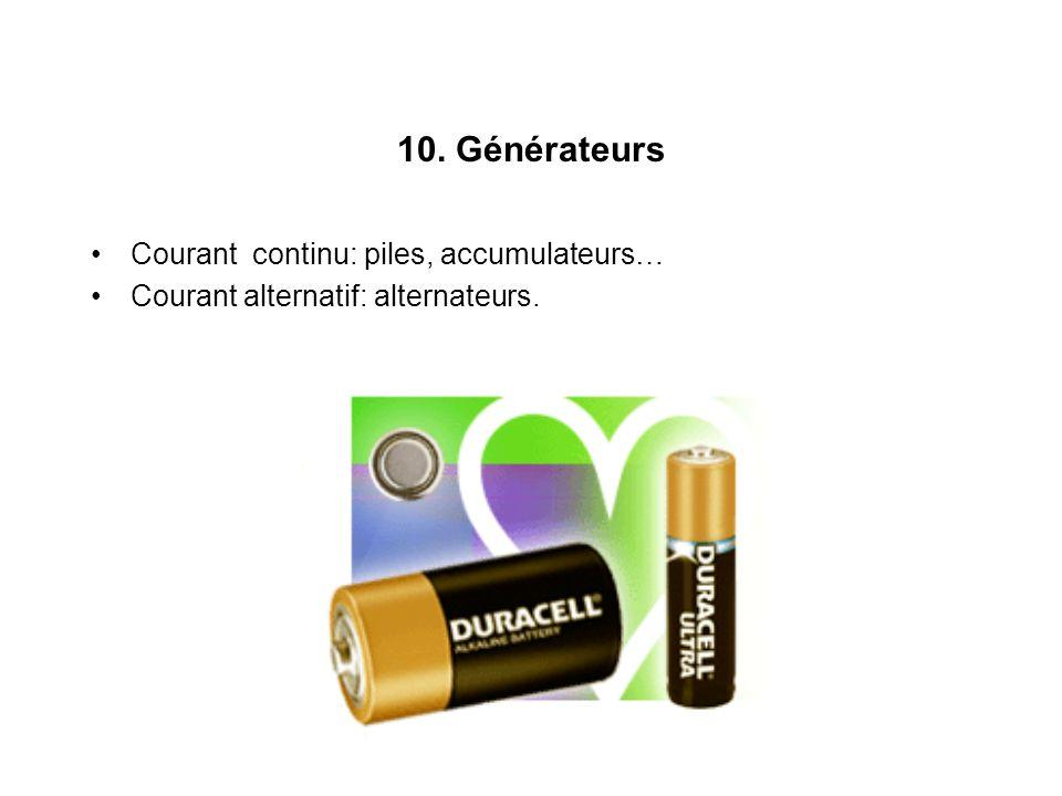 10. Générateurs Courant continu: piles, accumulateurs… Courant alternatif: alternateurs.