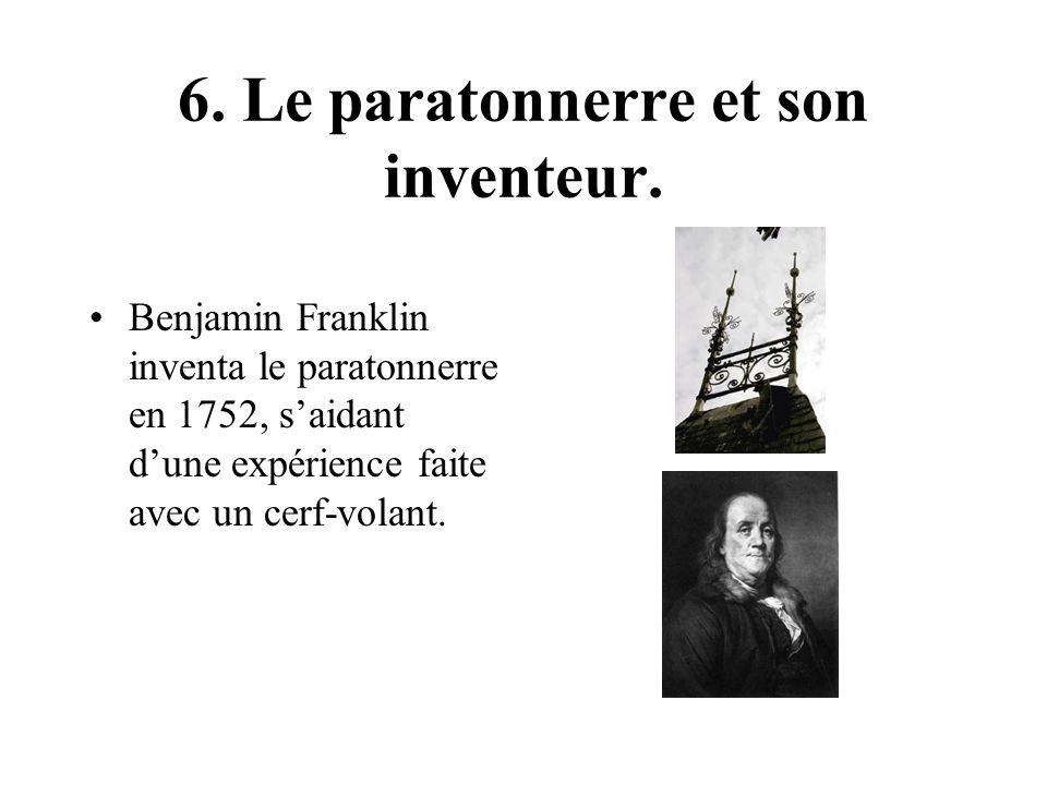 6. Le paratonnerre et son inventeur. Benjamin Franklin inventa le paratonnerre en 1752, saidant dune expérience faite avec un cerf-volant.