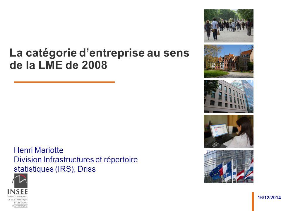Henri Mariotte Division Infrastructures et répertoire statistiques (IRS), Driss 16/12/2014 La catégorie dentreprise au sens de la LME de 2008