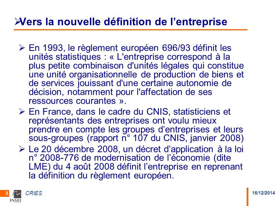 16/12/2014 CRIES 3 Vers la nouvelle définition de lentreprise En 1993, le règlement européen 696/93 définit les unités statistiques : « L'entreprise c