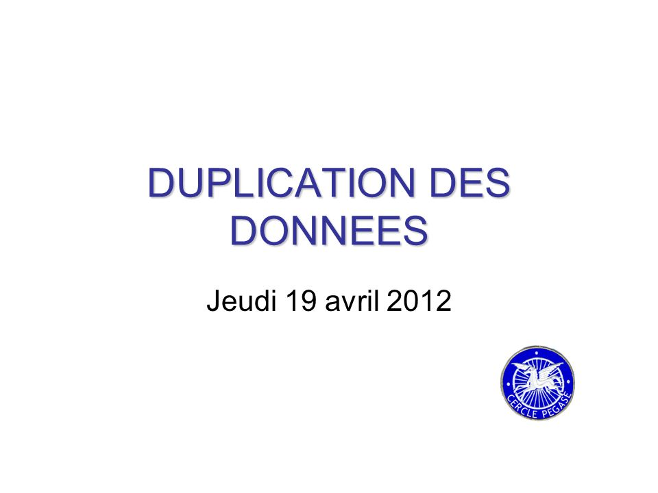 DUPLICATION DES DONNEES Jeudi 19 avril 2012