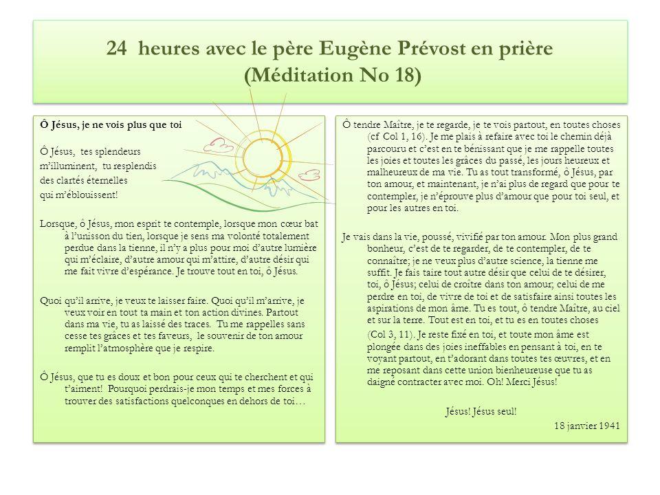 24 heures avec le père Eugène Prévost en prière (Méditation No 18) Ô Jésus, je ne vois plus que toi Ô Jésus, tes splendeurs milluminent, tu resplendis des clartés éternelles qui méblouissent.