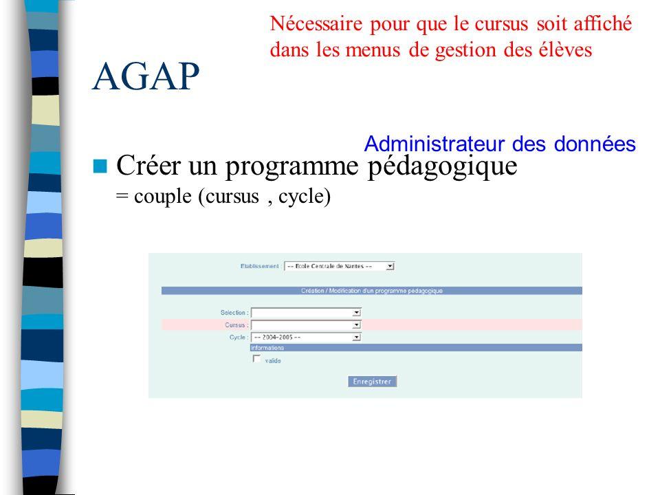 AGAP Créer un programme pédagogique = couple (cursus, cycle) Nécessaire pour que le cursus soit affiché dans les menus de gestion des élèves Administr