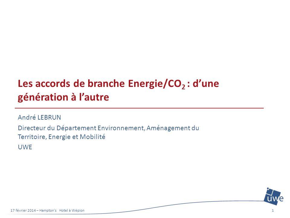 Les accords de branche Energie/CO 2 : dune génération à lautre André LEBRUN Directeur du Département Environnement, Aménagement du Territoire, Energie et Mobilité UWE 17 février 2014 – Hamptons Hotel à Wépion1