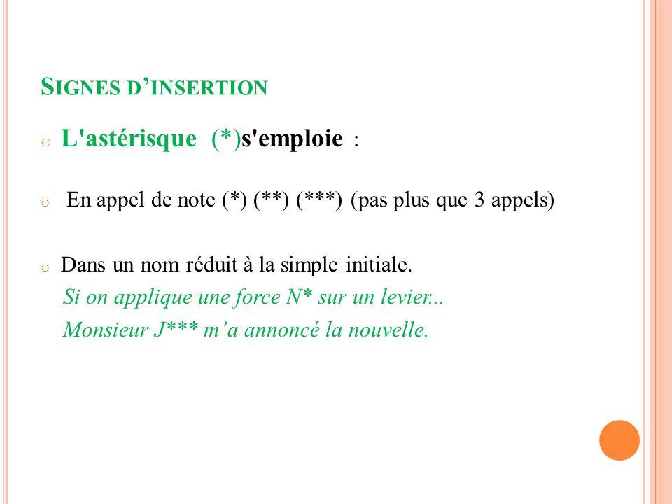 S IGNES D INSERTION o L astérisque (*)s emploie : o En appel de note (*) (**) (***) (pas plus que 3 appels) o Dans un nom réduit à la simple initiale.