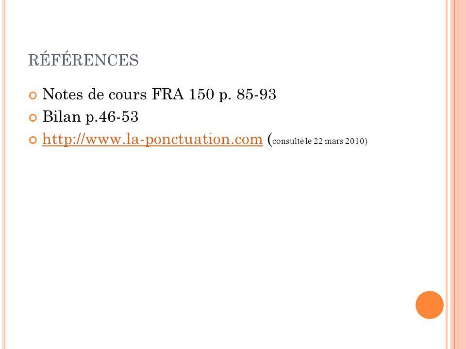 RÉFÉRENCES Notes de cours FRA 150 p. 85-93 Bilan p.46-53 http://www.la-ponctuation.com ( consulté le 22 mars 2010) http://www.la-ponctuation.com