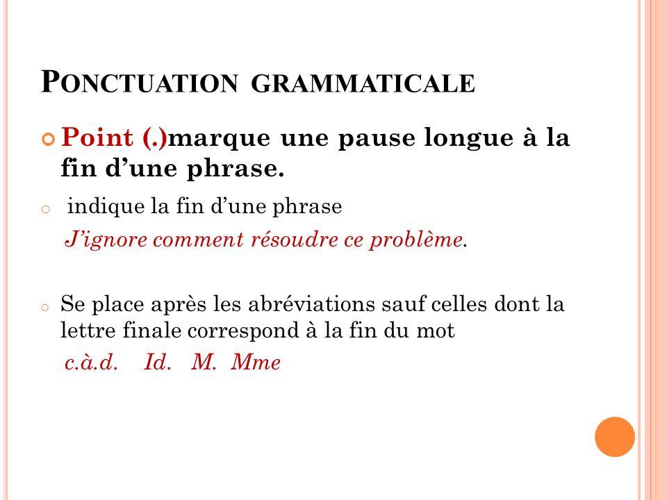 P ONCTUATION GRAMMATICALE Point (.)marque une pause longue à la fin dune phrase. o indique la fin dune phrase Jignore comment résoudre ce problème. o