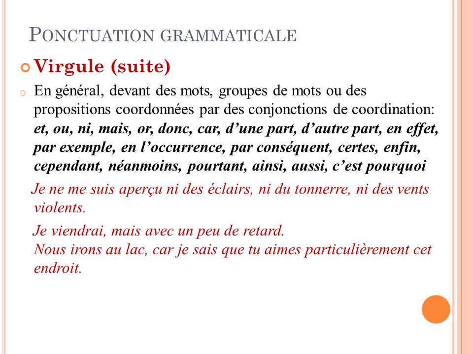 P ONCTUATION GRAMMATICALE Virgule (suite) o En général, devant des mots, groupes de mots ou des propositions coordonnées par des conjonctions de coord