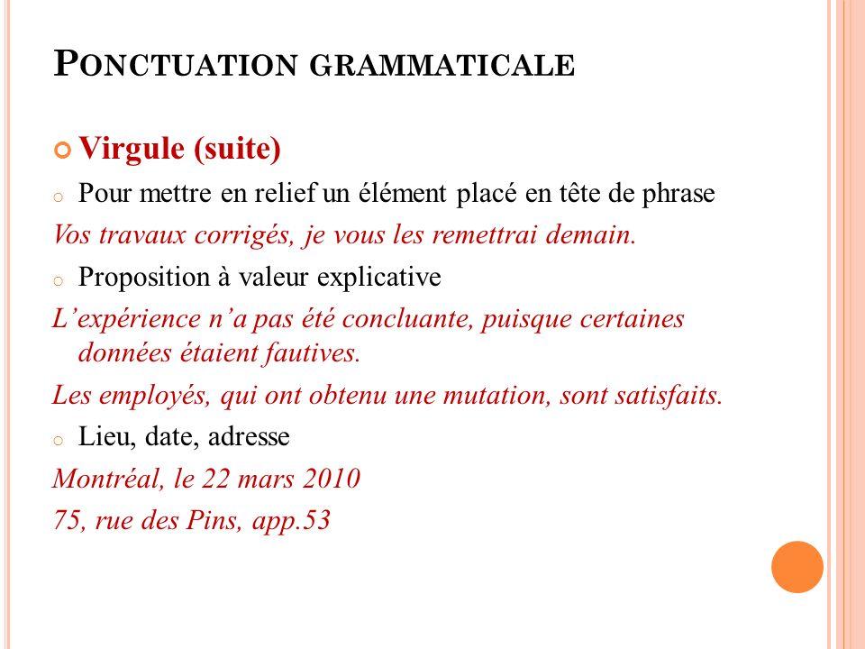 P ONCTUATION GRAMMATICALE Virgule (suite) o Pour mettre en relief un élément placé en tête de phrase Vos travaux corrigés, je vous les remettrai demain.