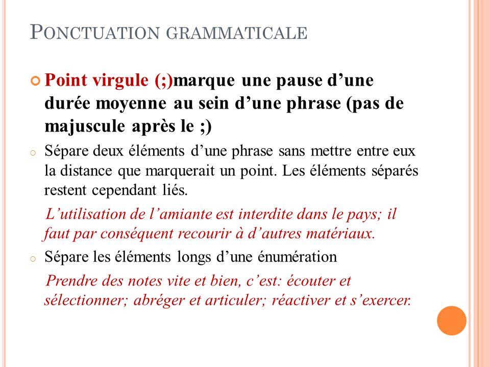 P ONCTUATION GRAMMATICALE Point virgule (;)marque une pause dune durée moyenne au sein dune phrase (pas de majuscule après le ;) o Sépare deux éléments dune phrase sans mettre entre eux la distance que marquerait un point.