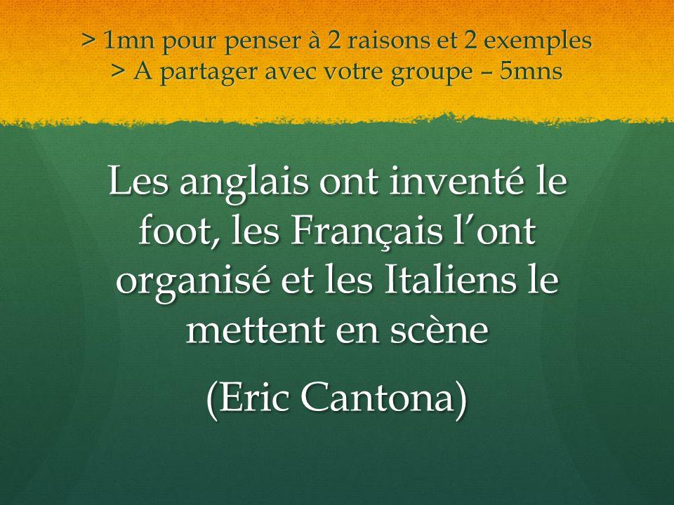 > 1mn pour penser à 2 raisons et 2 exemples > A partager avec votre groupe – 5mns Les anglais ont inventé le foot, les Français lont organisé et les I