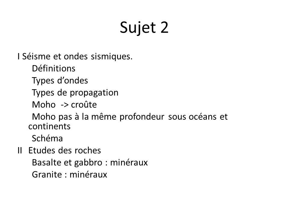 Sujet 2 I Séisme et ondes sismiques. Définitions Types dondes Types de propagation Moho -> croûte Moho pas à la même profondeur sous océans et contine