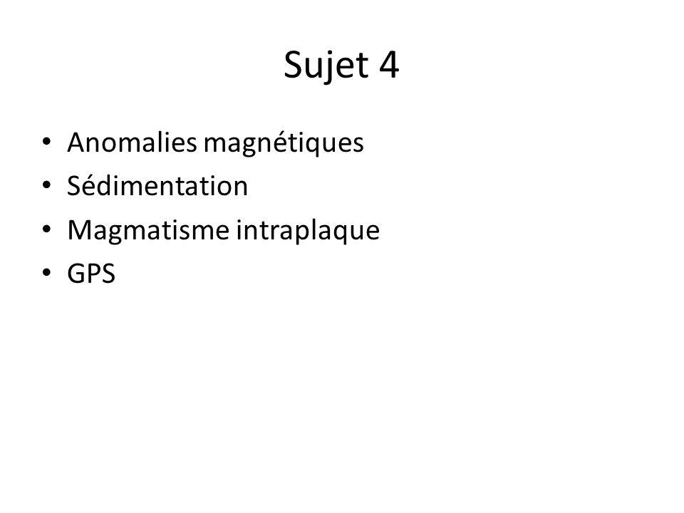 Sujet 4 Anomalies magnétiques Sédimentation Magmatisme intraplaque GPS
