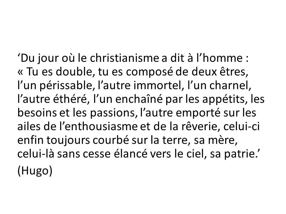 Du jour où le christianisme a dit à lhomme : « Tu es double, tu es composé de deux êtres, lun périssable, lautre immortel, lun charnel, lautre éthéré,