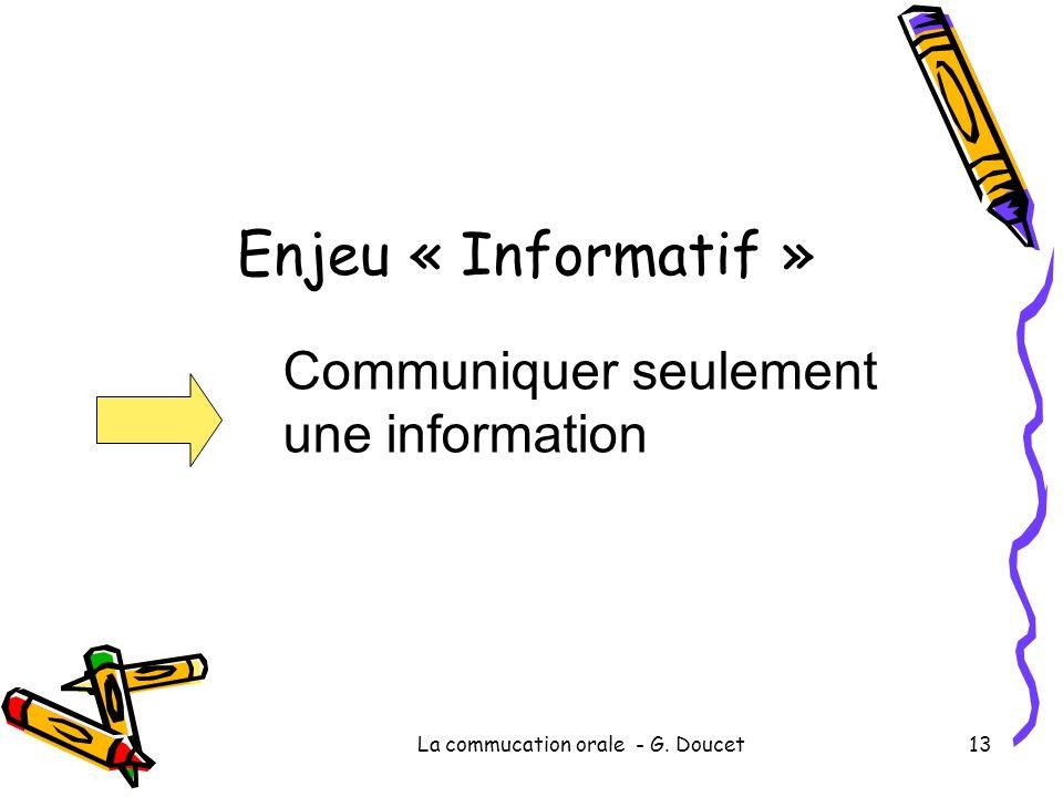 La commucation orale - G. Doucet13 Enjeu « Informatif » Communiquer seulement une information