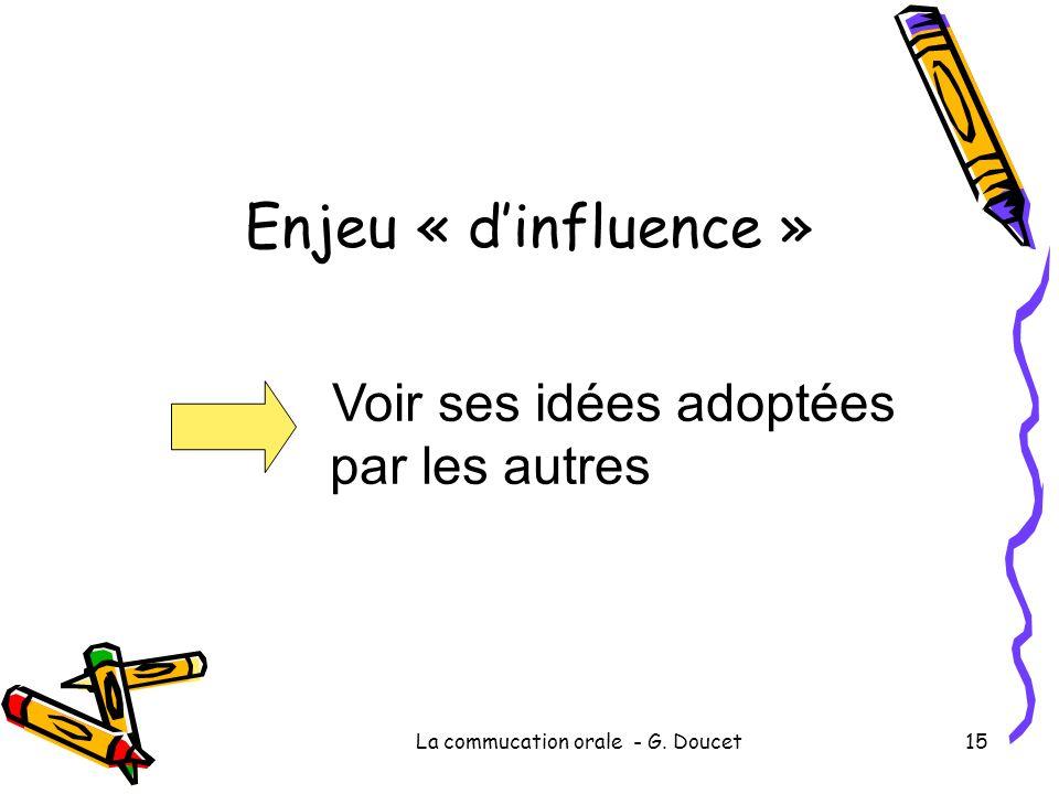 La commucation orale - G. Doucet15 Enjeu « dinfluence » Voir ses idées adoptées par les autres